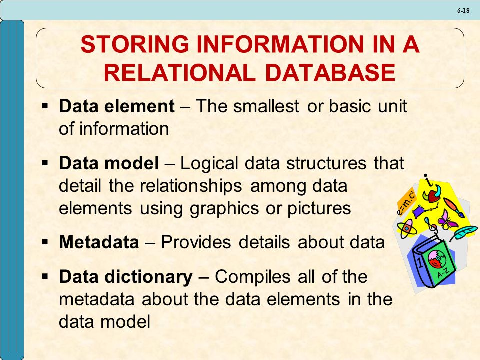 6-18 STORING INFORMATION IN A RELATIONAL DATABASE  Data element – The smallest or basic unit of information  Data model – Logical data structures that detail the relationships among data elements using graphics or pictures  Metadata – Provides details about data  Data dictionary – Compiles all of the metadata about the data elements in the data model