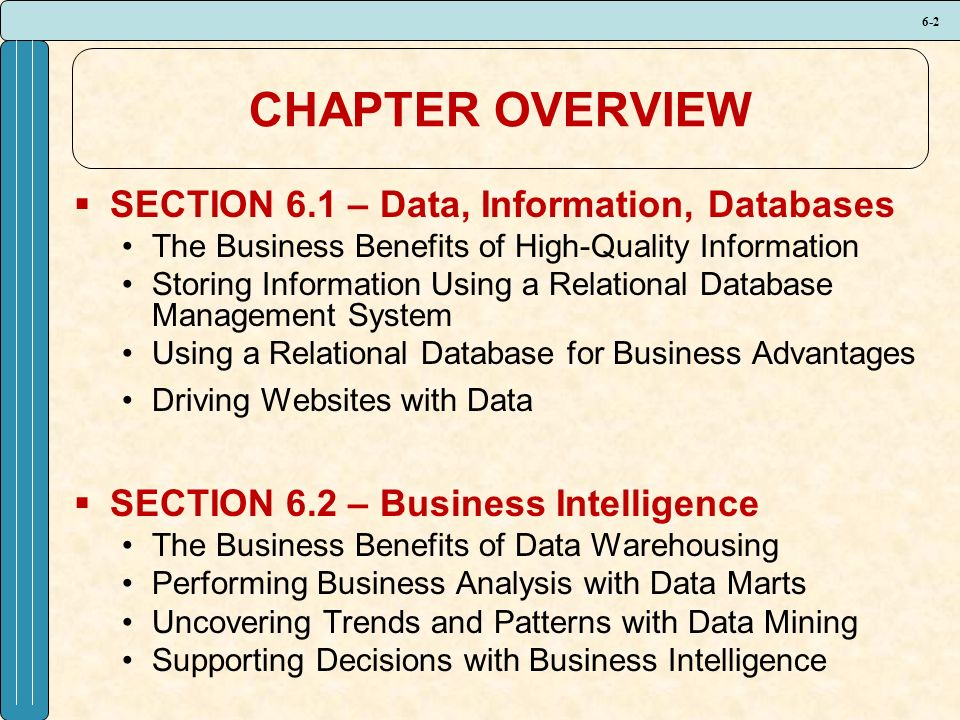 6-2 CHAPTER OVERVIEW  SECTION 6.1 – Data, Information, Databases The Business Benefits of High-Quality Information Storing Information Using a Relational Database Management System Using a Relational Database for Business Advantages Driving Websites with Data  SECTION 6.2 – Business Intelligence The Business Benefits of Data Warehousing Performing Business Analysis with Data Marts Uncovering Trends and Patterns with Data Mining Supporting Decisions with Business Intelligence