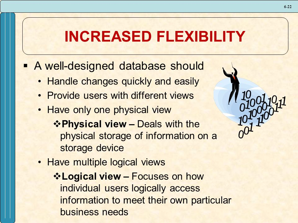 6-22 INCREASED FLEXIBILITY  A well-designed database should Handle changes quickly and easily Provide users with different views Have only one physical view  Physical view – Deals with the physical storage of information on a storage device Have multiple logical views  Logical view – Focuses on how individual users logically access information to meet their own particular business needs