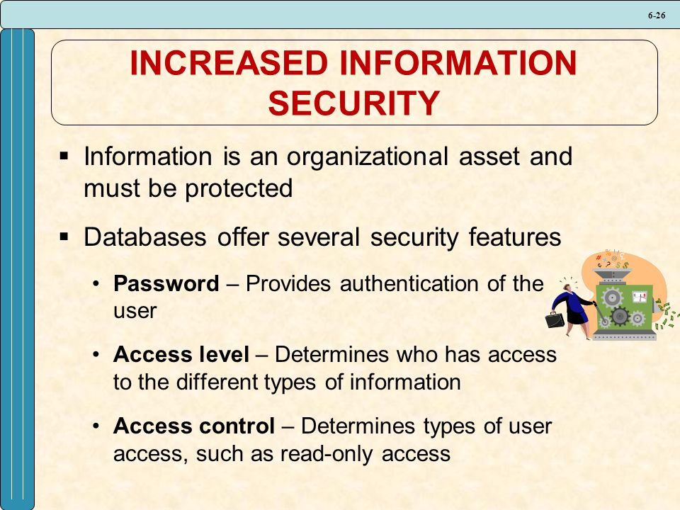 6-26 INCREASED INFORMATION SECURITY  Information is an organizational asset and must be protected  Databases offer several security features Password – Provides authentication of the user Access level – Determines who has access to the different types of information Access control – Determines types of user access, such as read-only access
