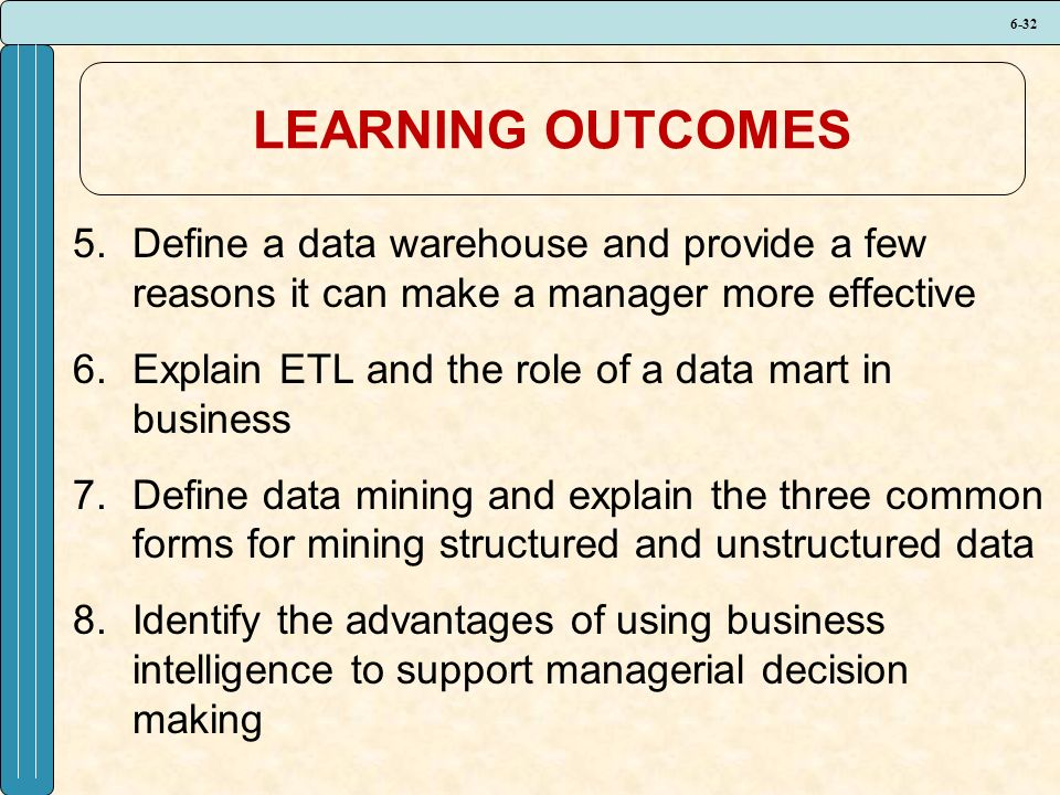 6-32 LEARNING OUTCOMES 5.Define a data warehouse and provide a few reasons it can make a manager more effective 6.Explain ETL and the role of a data mart in business 7.Define data mining and explain the three common forms for mining structured and unstructured data 8.Identify the advantages of using business intelligence to support managerial decision making