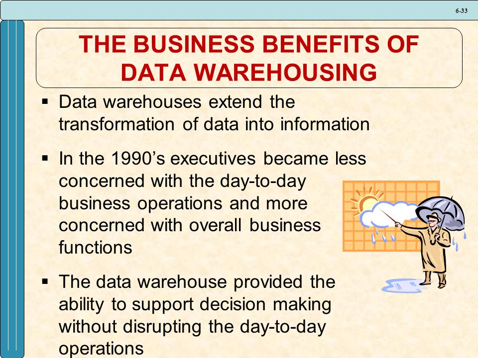 6-33 THE BUSINESS BENEFITS OF DATA WAREHOUSING  Data warehouses extend the transformation of data into information  In the 1990's executives became less concerned with the day-to-day business operations and more concerned with overall business functions  The data warehouse provided the ability to support decision making without disrupting the day-to-day operations