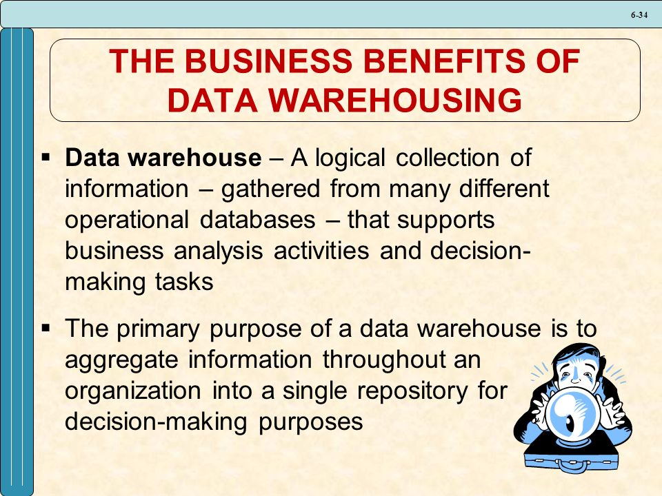 6-34 THE BUSINESS BENEFITS OF DATA WAREHOUSING  Data warehouse – A logical collection of information – gathered from many different operational databases – that supports business analysis activities and decision- making tasks  The primary purpose of a data warehouse is to aggregate information throughout an organization into a single repository for decision-making purposes