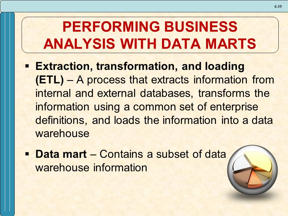 6-35 PERFORMING BUSINESS ANALYSIS WITH DATA MARTS  Extraction, transformation, and loading (ETL) – A process that extracts information from internal and external databases, transforms the information using a common set of enterprise definitions, and loads the information into a data warehouse  Data mart – Contains a subset of data warehouse information
