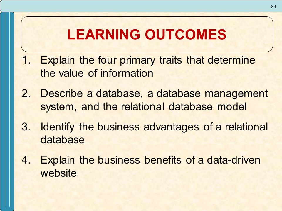 6-4 LEARNING OUTCOMES 1.Explain the four primary traits that determine the value of information 2.Describe a database, a database management system, and the relational database model 3.Identify the business advantages of a relational database 4.Explain the business benefits of a data-driven website