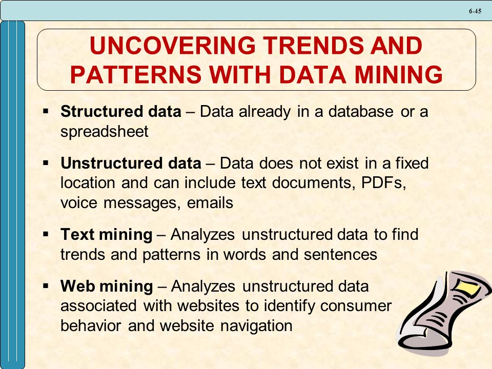 6-45 UNCOVERING TRENDS AND PATTERNS WITH DATA MINING  Structured data – Data already in a database or a spreadsheet  Unstructured data – Data does not exist in a fixed location and can include text documents, PDFs, voice messages, emails  Text mining – Analyzes unstructured data to find trends and patterns in words and sentences  Web mining – Analyzes unstructured data associated with websites to identify consumer behavior and website navigation