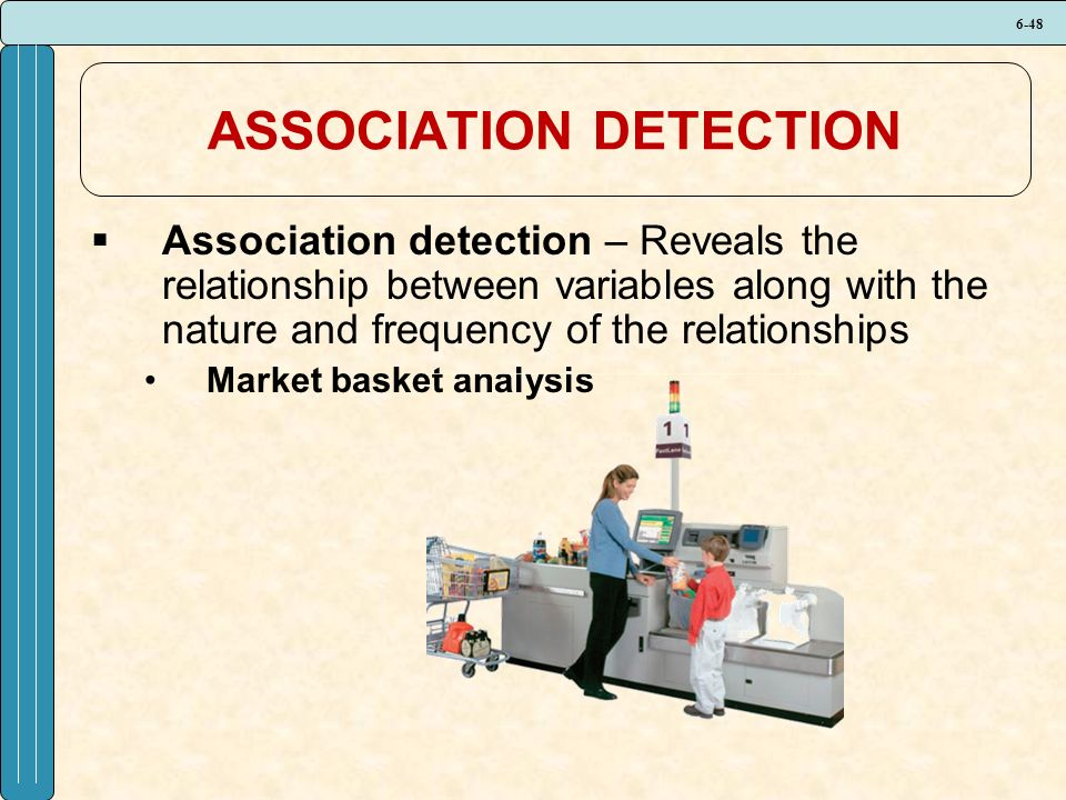 6-48 ASSOCIATION DETECTION  Association detection – Reveals the relationship between variables along with the nature and frequency of the relationships Market basket analysis