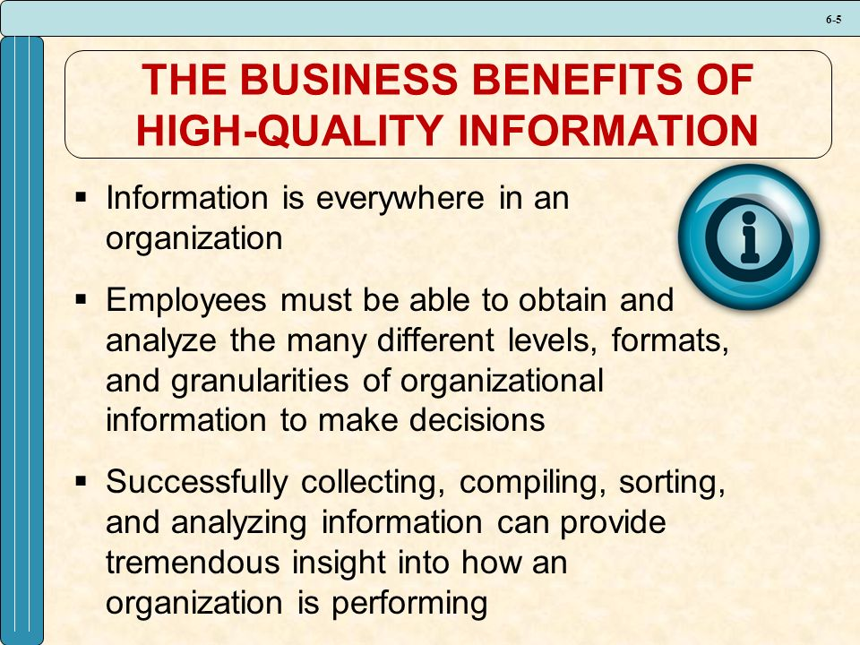 6-5 THE BUSINESS BENEFITS OF HIGH-QUALITY INFORMATION  Information is everywhere in an organization  Employees must be able to obtain and analyze the many different levels, formats, and granularities of organizational information to make decisions  Successfully collecting, compiling, sorting, and analyzing information can provide tremendous insight into how an organization is performing
