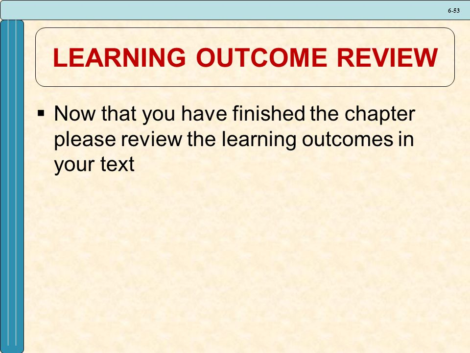 6-53 LEARNING OUTCOME REVIEW  Now that you have finished the chapter please review the learning outcomes in your text