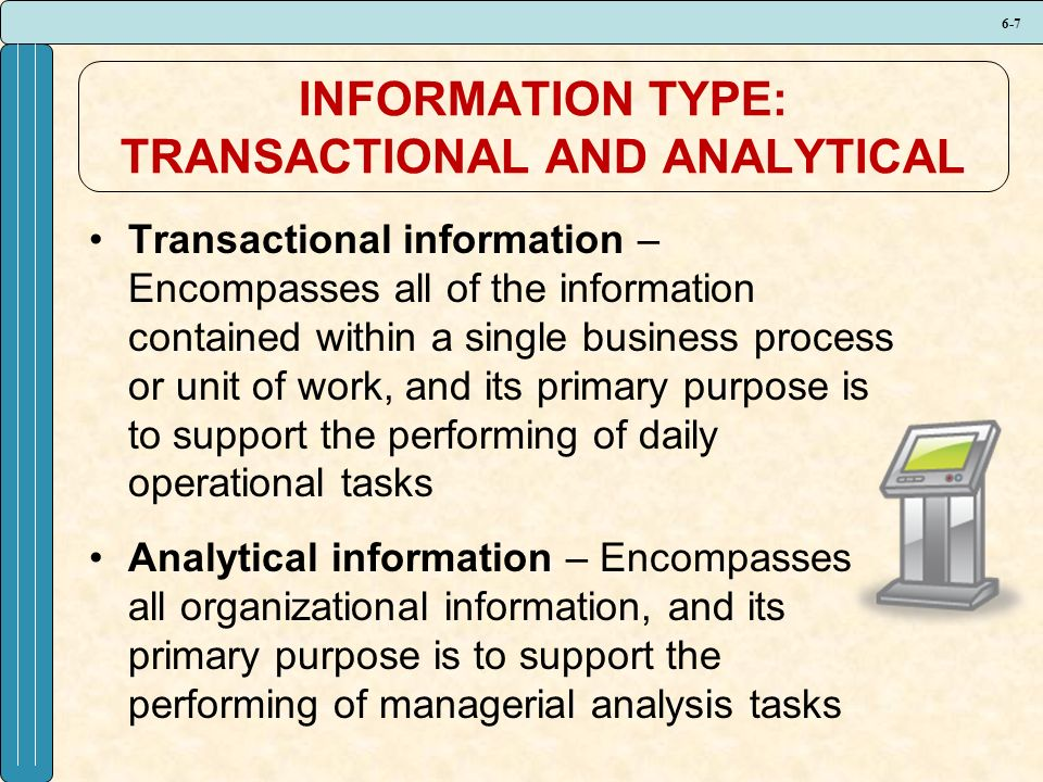6-7 INFORMATION TYPE: TRANSACTIONAL AND ANALYTICAL Transactional information – Encompasses all of the information contained within a single business process or unit of work, and its primary purpose is to support the performing of daily operational tasks Analytical information – Encompasses all organizational information, and its primary purpose is to support the performing of managerial analysis tasks