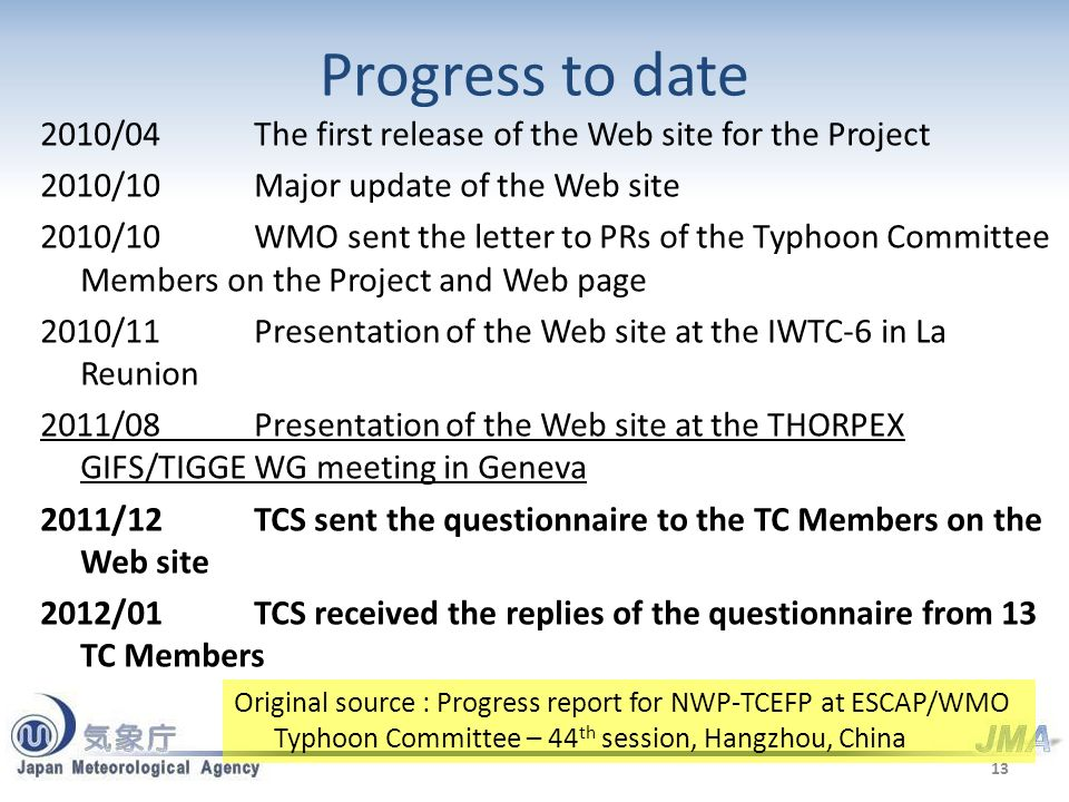 Progress to date 2010/04The first release of the Web site for the Project 2010/10Major update of the Web site 2010/10WMO sent the letter to PRs of the Typhoon Committee Members on the Project and Web page 2010/11Presentation of the Web site at the IWTC-6 in La Reunion 2011/08Presentation of the Web site at the THORPEX GIFS/TIGGE WG meeting in Geneva 2011/12TCS sent the questionnaire to the TC Members on the Web site 2012/01TCS received the replies of the questionnaire from 13 TC Members 13 Original source : Progress report for NWP-TCEFP at ESCAP/WMO Typhoon Committee – 44 th session, Hangzhou, China