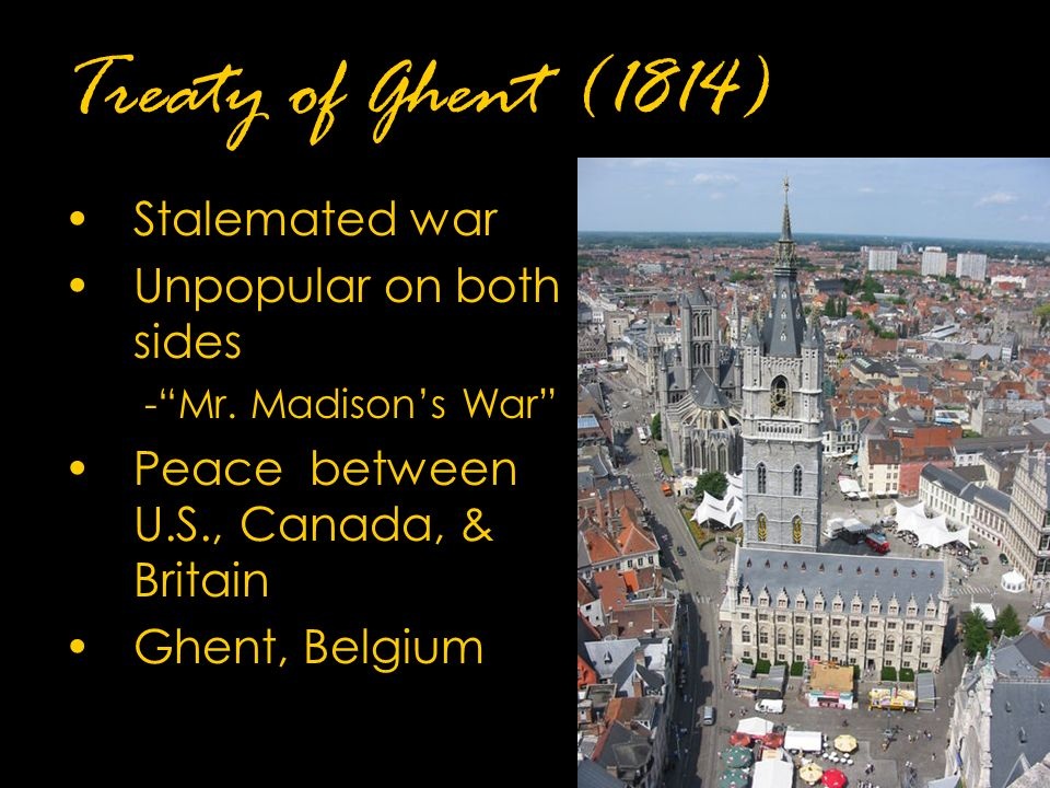 Treaty of Ghent (1814) Stalemated war Unpopular on both sides - Mr.
