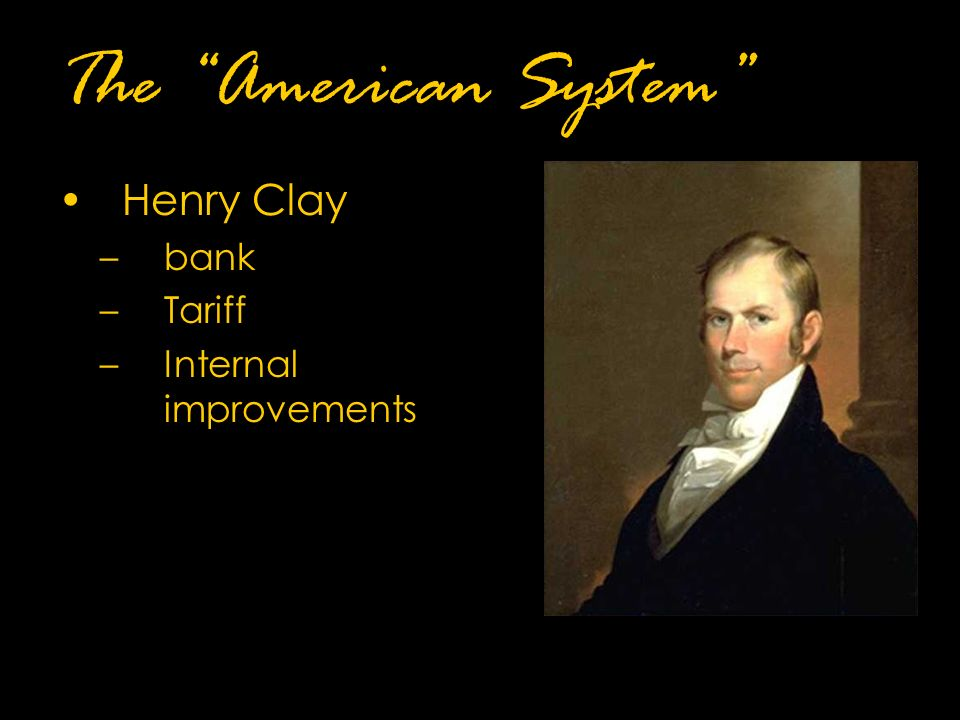 The American System Henry Clay –bank –Tariff –Internal improvements