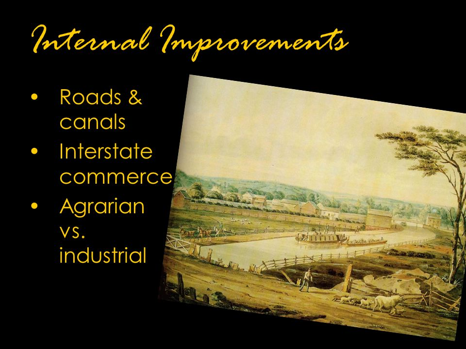Internal Improvements Roads & canals Interstate commerce Agrarian vs. industrial