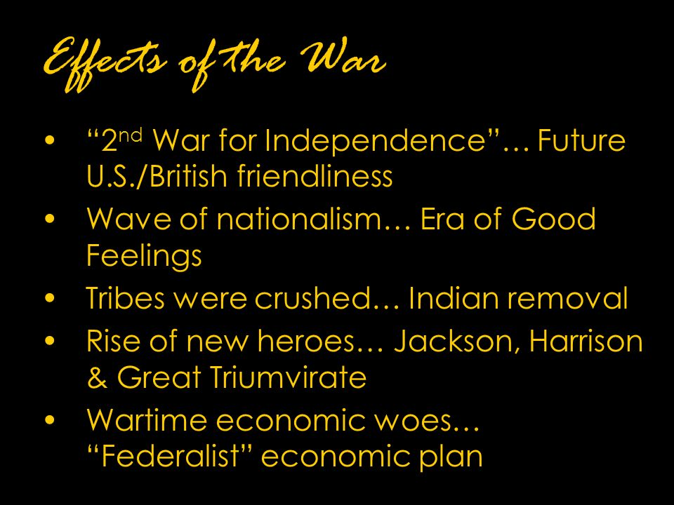 Effects of the War 2 nd War for Independence … Future U.S./British friendliness Wave of nationalism… Era of Good Feelings Tribes were crushed… Indian removal Rise of new heroes… Jackson, Harrison & Great Triumvirate Wartime economic woes… Federalist economic plan