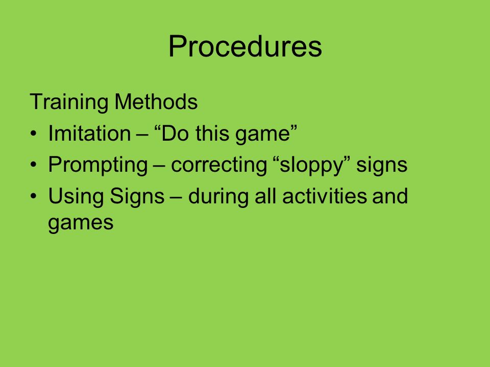 Procedures Training Methods Imitation – Do this game Prompting – correcting sloppy signs Using Signs – during all activities and games