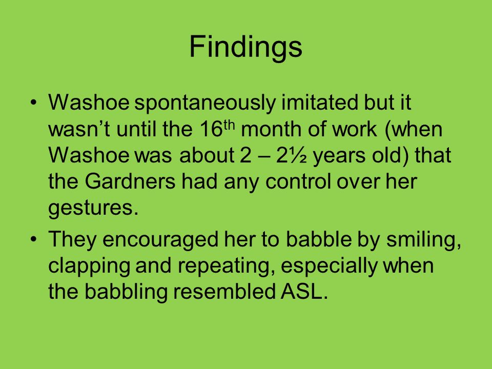 Findings Washoe spontaneously imitated but it wasn't until the 16 th month of work (when Washoe was about 2 – 2½ years old) that the Gardners had any control over her gestures.