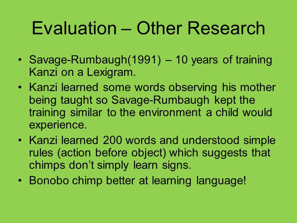 Evaluation – Other Research Savage-Rumbaugh(1991) – 10 years of training Kanzi on a Lexigram.