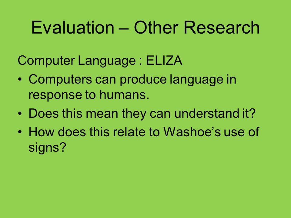 Evaluation – Other Research Computer Language : ELIZA Computers can produce language in response to humans.