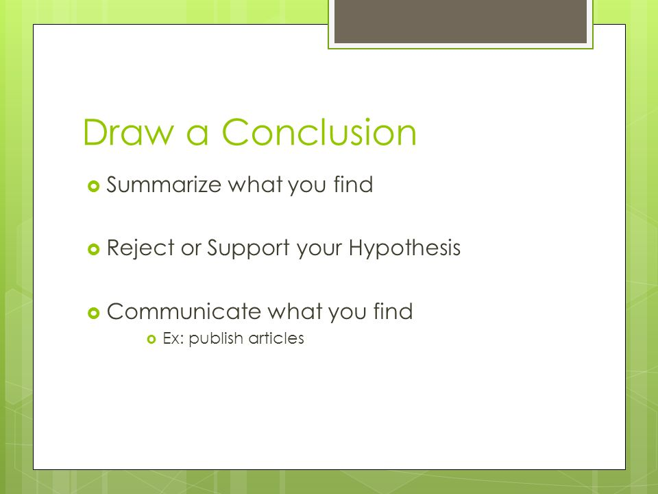 Draw a Conclusion  Summarize what you find  Reject or Support your Hypothesis  Communicate what you find  Ex: publish articles