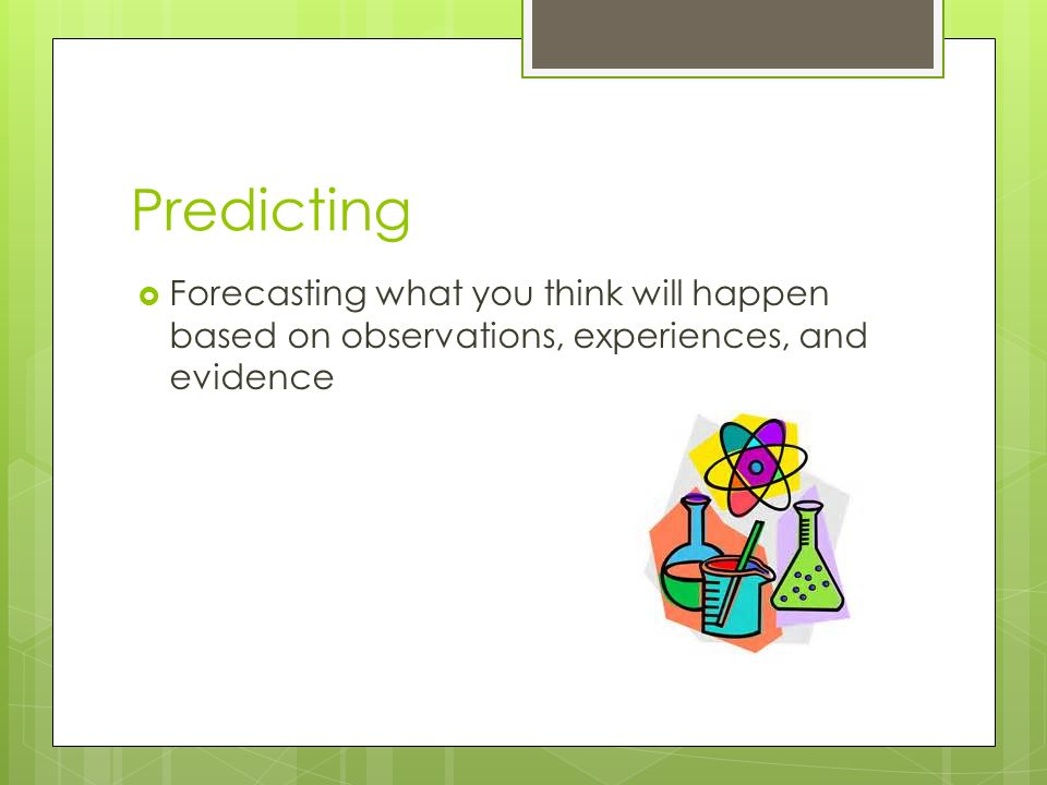 Predicting  Forecasting what you think will happen based on observations, experiences, and evidence