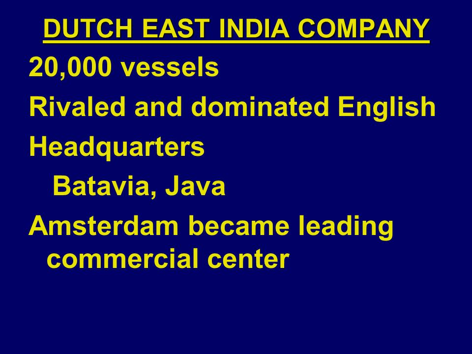 DUTCH EAST INDIA COMPANY 20,000 vessels Rivaled and dominated English Headquarters Batavia, Java Amsterdam became leading commercial center