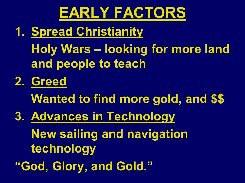 EARLY FACTORS 1.Spread Christianity Holy Wars – looking for more land and people to teach 2.Greed Wanted to find more gold, and $$ 3.Advances in Technology New sailing and navigation technology God, Glory, and Gold.