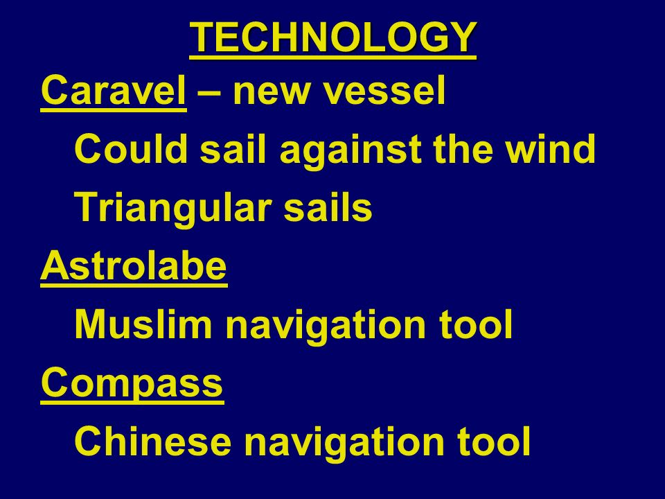 TECHNOLOGY Caravel – new vessel Could sail against the wind Triangular sails Astrolabe Muslim navigation tool Compass Chinese navigation tool