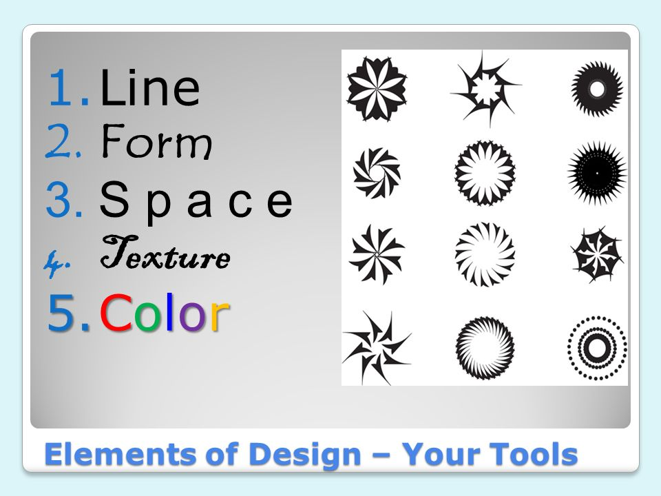 Line 2.Form 3.S p a c e 4.Texture 5.Color Elements of Design  Your Tools