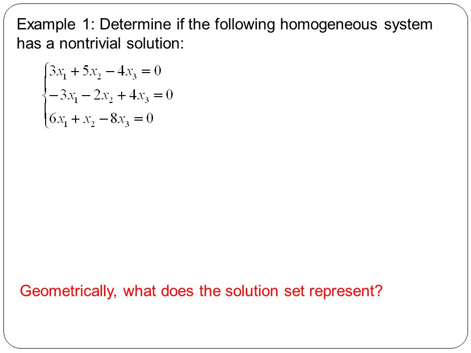 Example 1: Determine if the following homogeneous system has a nontrivial solution: Geometrically, what does the solution set represent