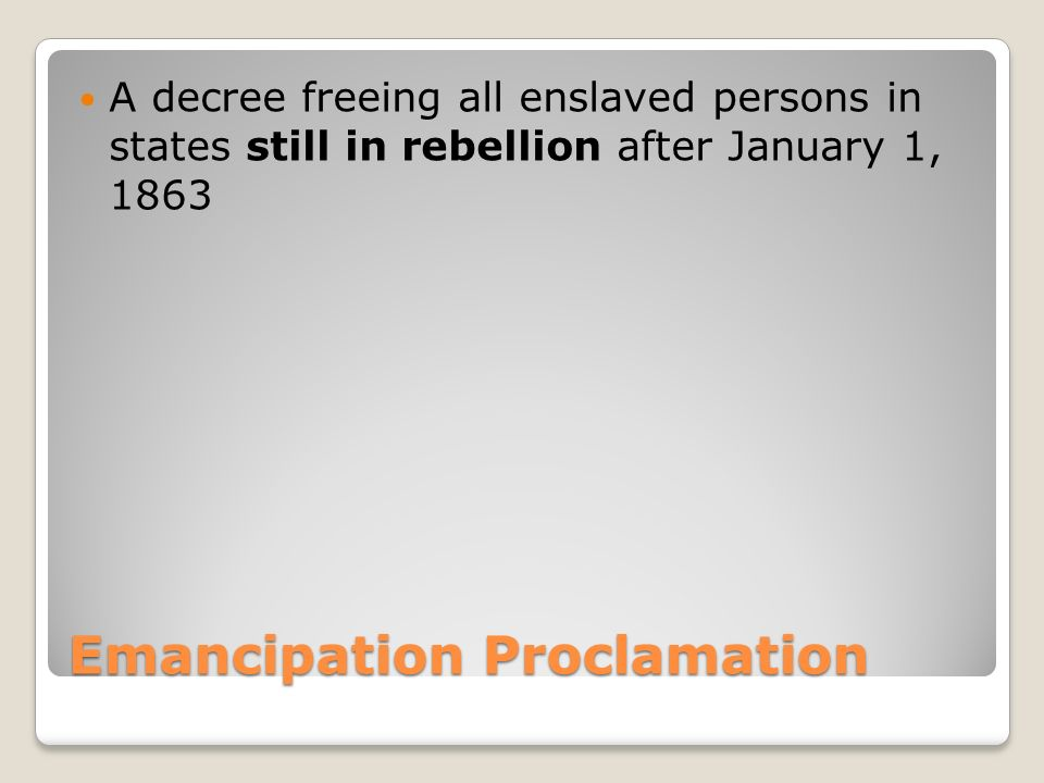 Emancipation Proclamation A decree freeing all enslaved persons in states still in rebellion after January 1, 1863