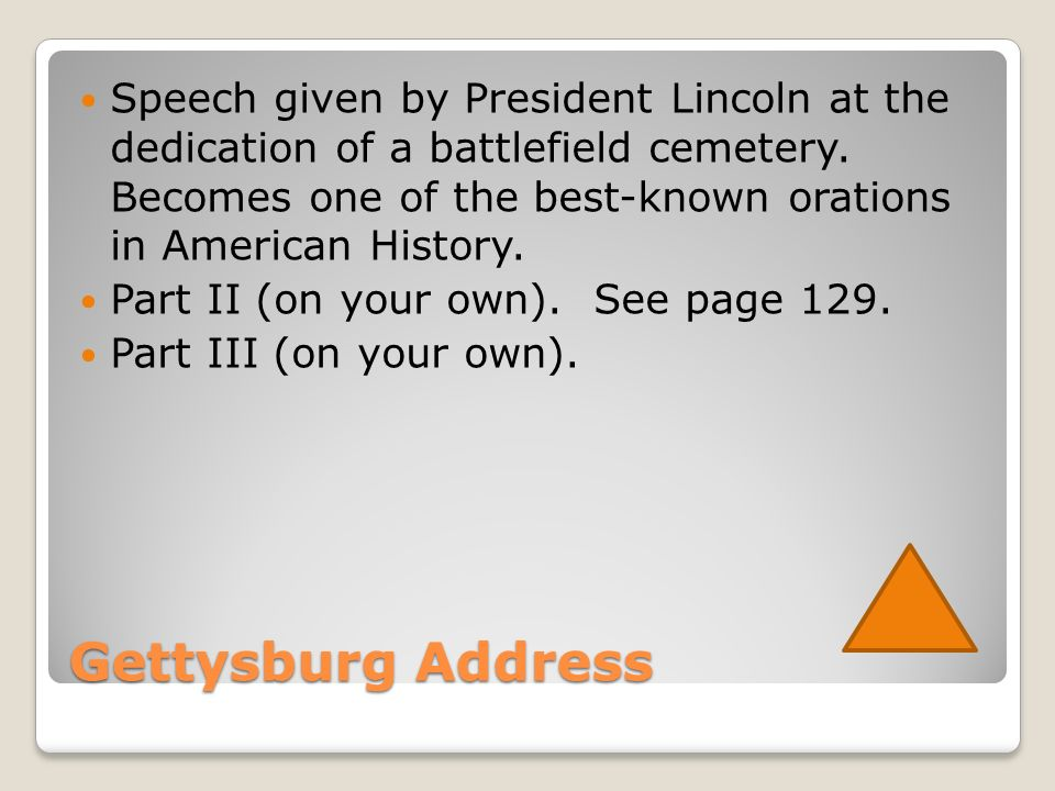 Gettysburg Address Speech given by President Lincoln at the dedication of a battlefield cemetery.