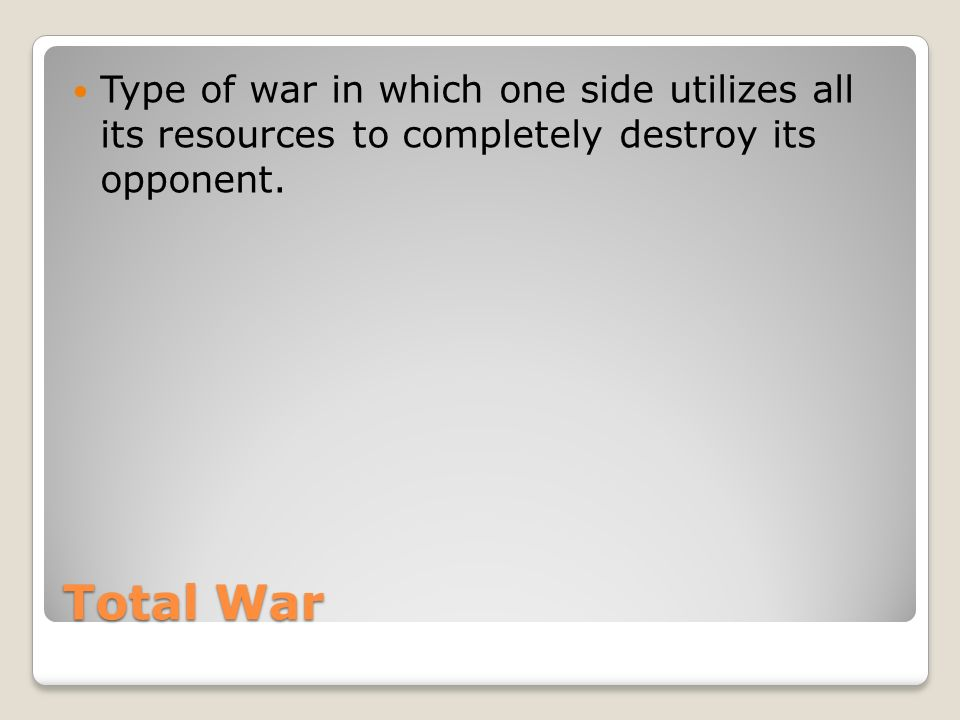 Total War Type of war in which one side utilizes all its resources to completely destroy its opponent.