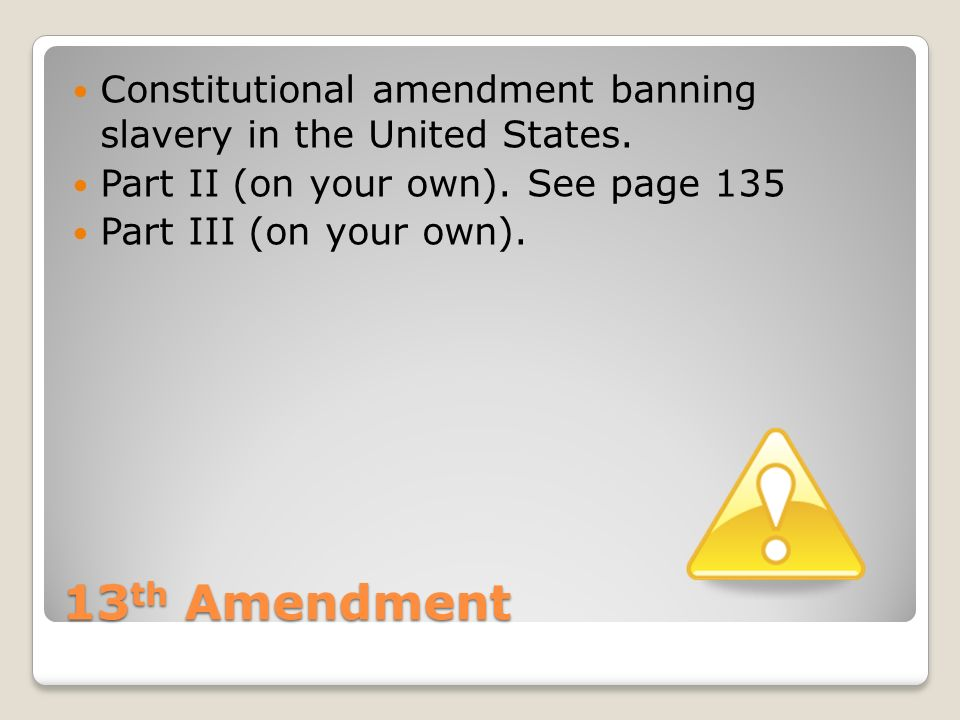 13 th Amendment Constitutional amendment banning slavery in the United States.