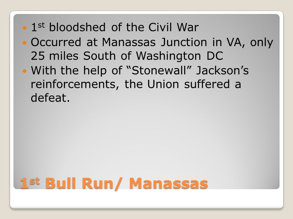 1 st Bull Run/ Manassas 1 st bloodshed of the Civil War Occurred at Manassas Junction in VA, only 25 miles South of Washington DC With the help of Stonewall Jackson's reinforcements, the Union suffered a defeat.