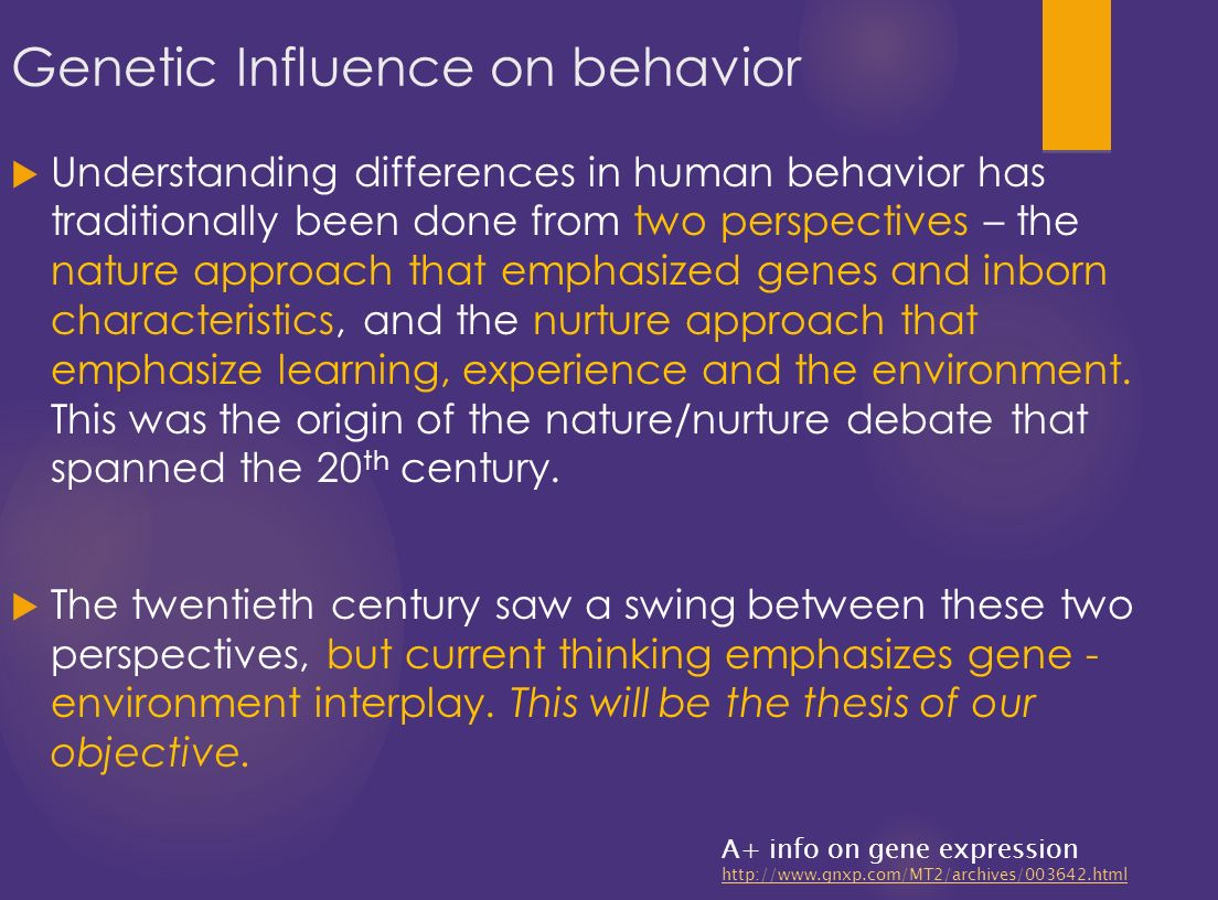 human behavior genes or enviroment Nonetheless, efforts to identify the genes influencing behavior have produced a limited number of confirmed linkages or associations behavioral genetic research also documents the importance of environmental factors, but contrary to the expectations of many behavioral scientists, the relevant environmental factors appear to be those that.