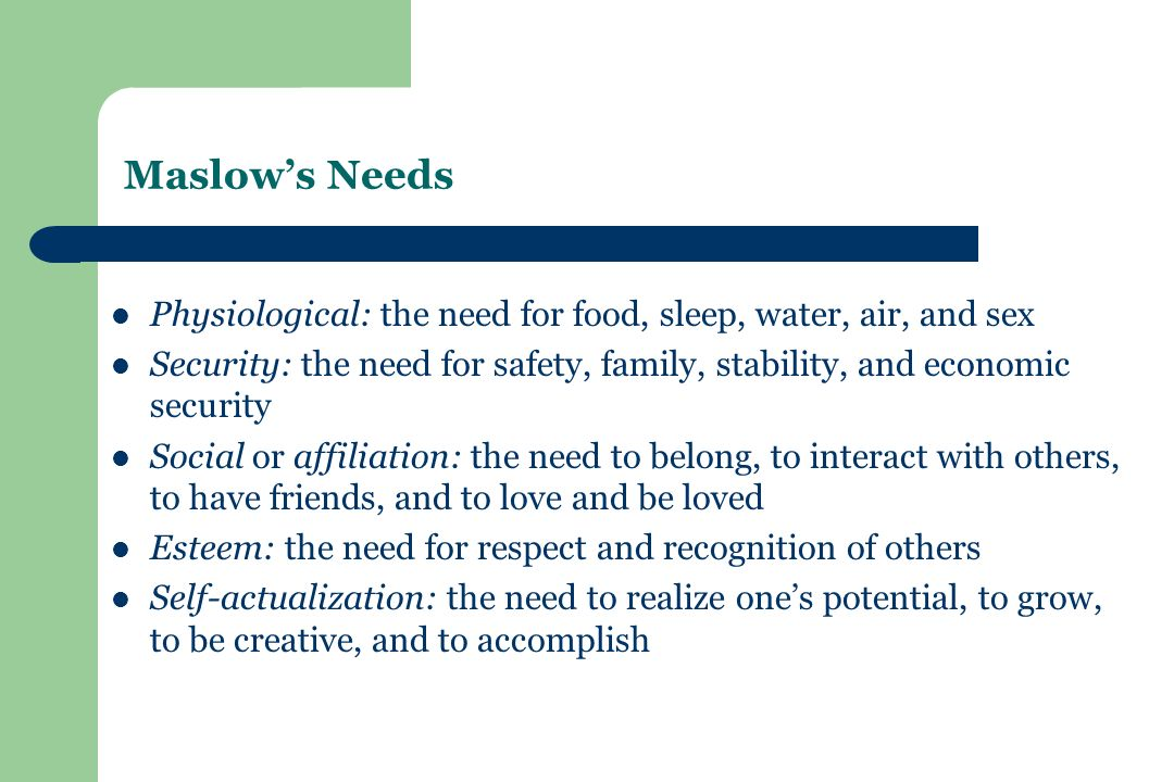 Maslow's Needs Physiological: the need for food, sleep, water, air, and sex Security: the need for safety, family, stability, and economic security Social or affiliation: the need to belong, to interact with others, to have friends, and to love and be loved Esteem: the need for respect and recognition of others Self-actualization: the need to realize one's potential, to grow, to be creative, and to accomplish
