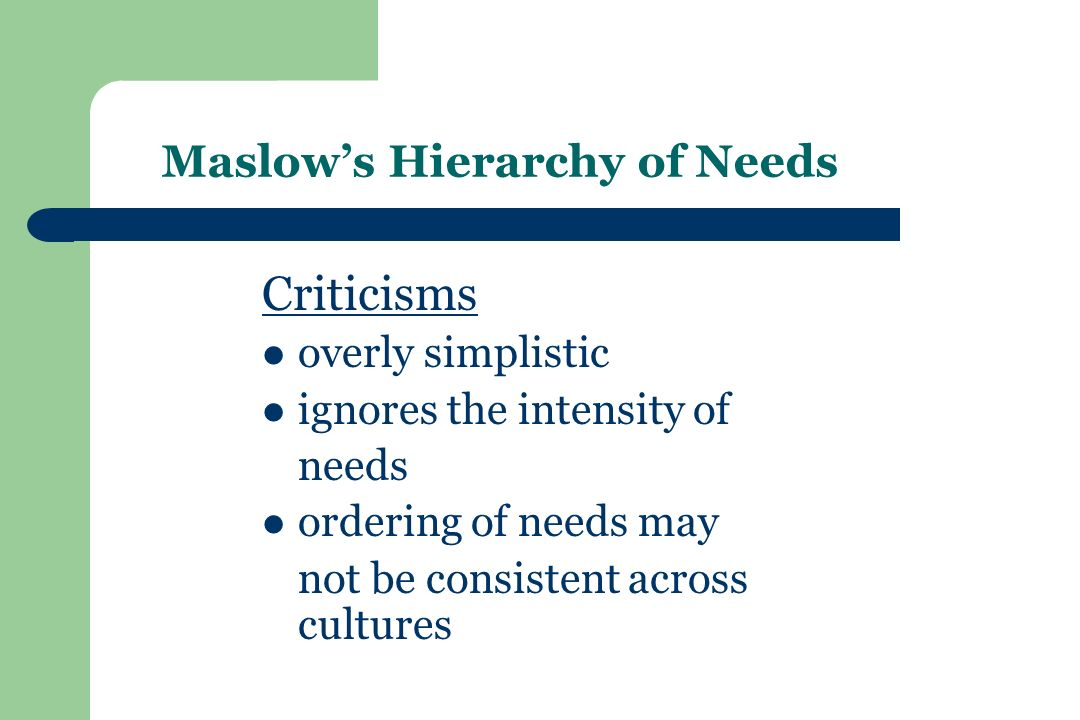 Maslow's Hierarchy of Needs Criticisms overly simplistic ignores the intensity of needs ordering of needs may not be consistent across cultures