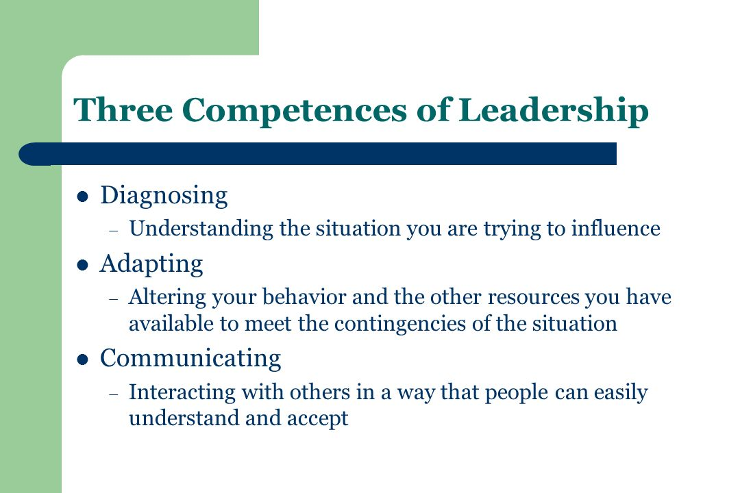 Three Competences of Leadership Diagnosing – Understanding the situation you are trying to influence Adapting – Altering your behavior and the other resources you have available to meet the contingencies of the situation Communicating – Interacting with others in a way that people can easily understand and accept