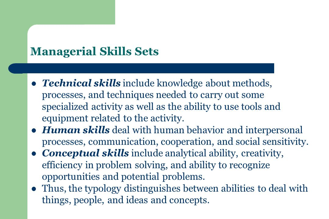 Managerial Skills Sets Technical skills include knowledge about methods, processes, and techniques needed to carry out some specialized activity as well as the ability to use tools and equipment related to the activity.