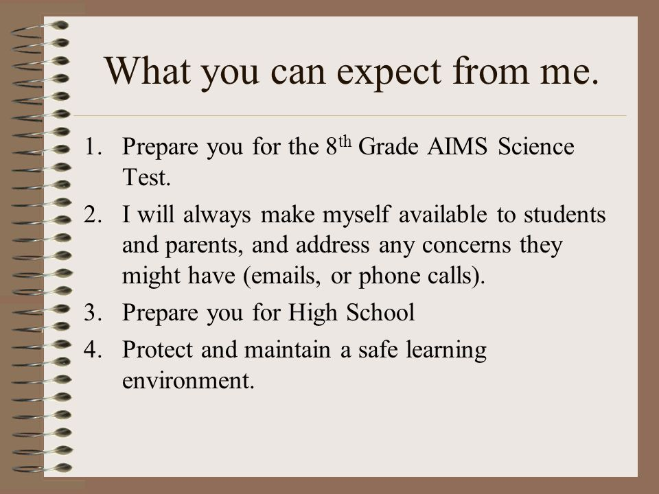 What you can expect from me. 1.Prepare you for the 8 th Grade AIMS Science Test.