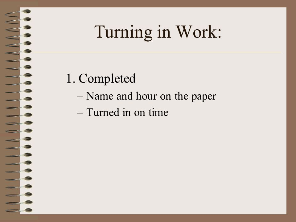 Turning in Work: 1. Completed –Name and hour on the paper –Turned in on time