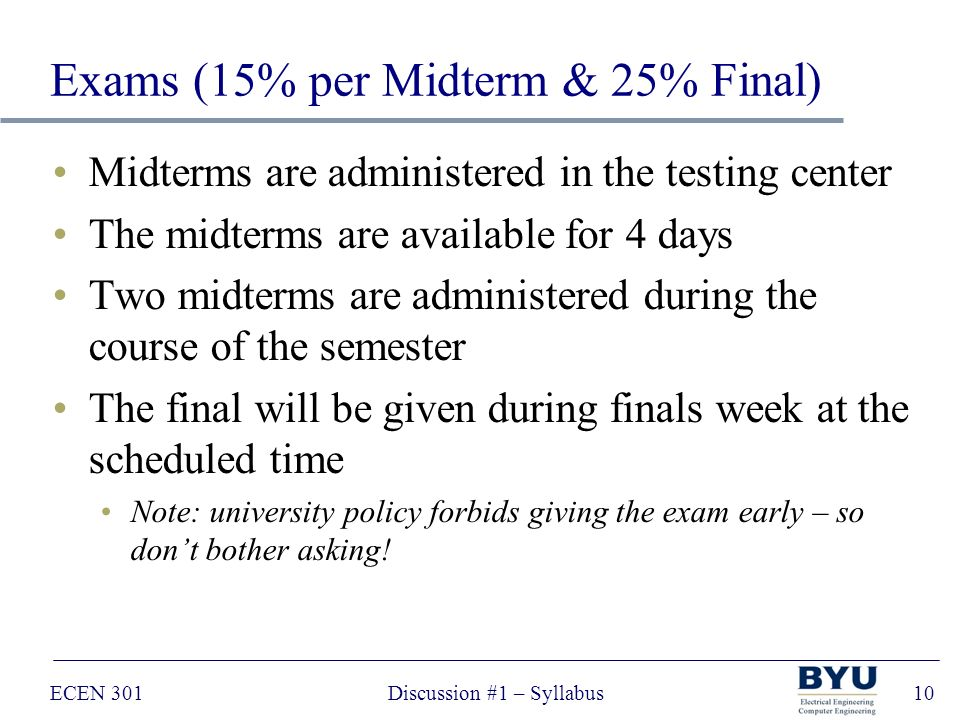 ECEN 301Discussion #1 – Syllabus10 Exams (15% per Midterm & 25% Final) Midterms are administered in the testing center The midterms are available for 4 days Two midterms are administered during the course of the semester The final will be given during finals week at the scheduled time Note: university policy forbids giving the exam early – so don't bother asking!