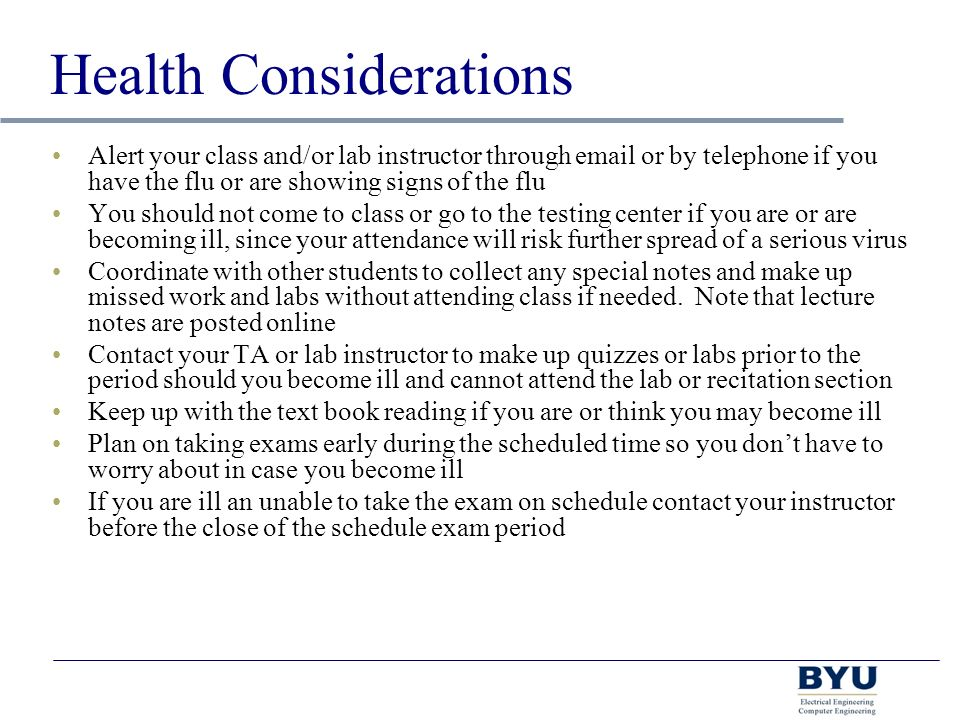 Health Considerations Alert your class and/or lab instructor through  or by telephone if you have the flu or are showing signs of the flu You should not come to class or go to the testing center if you are or are becoming ill, since your attendance will risk further spread of a serious virus Coordinate with other students to collect any special notes and make up missed work and labs without attending class if needed.