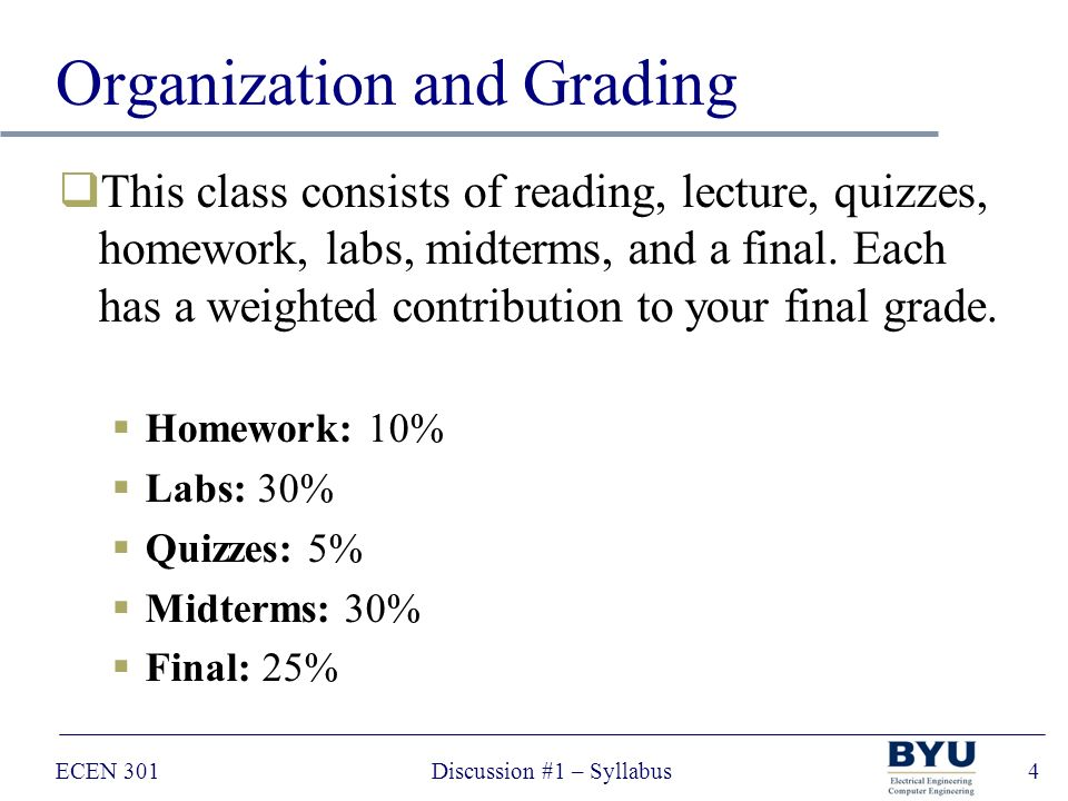 ECEN 301Discussion #1 – Syllabus4 Organization and Grading  This class consists of reading, lecture, quizzes, homework, labs, midterms, and a final.