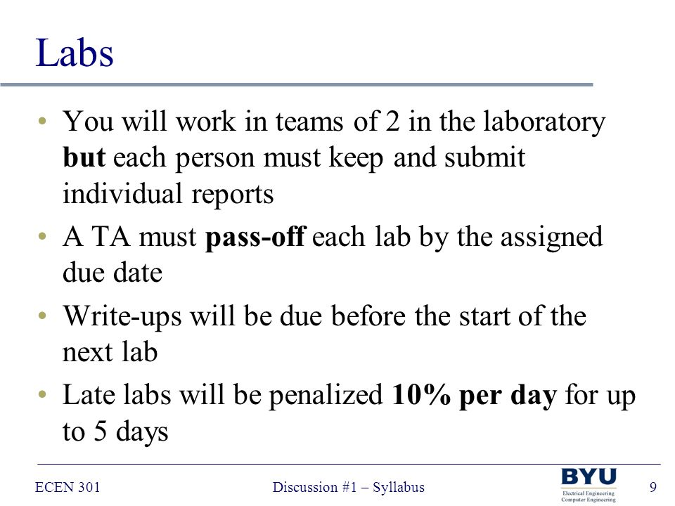 ECEN 301Discussion #1 – Syllabus9 Labs You will work in teams of 2 in the laboratory but each person must keep and submit individual reports A TA must pass-off each lab by the assigned due date Write-ups will be due before the start of the next lab Late labs will be penalized 10% per day for up to 5 days