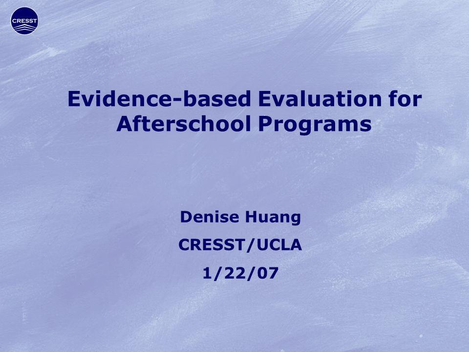 Evidence-based Evaluation for Afterschool Programs Denise Huang CRESST/UCLA 1/22/07