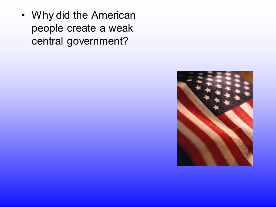 Why did the American people create a weak central government