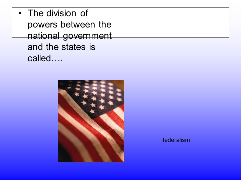 The division of powers between the national government and the states is called…. federalism