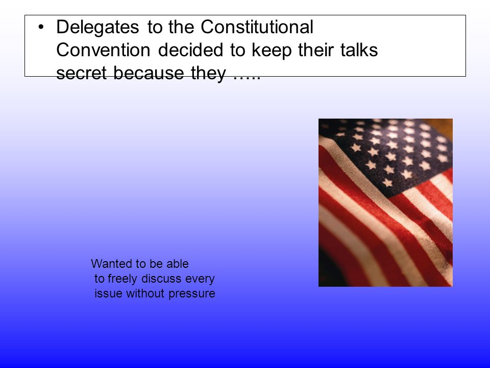 Delegates to the Constitutional Convention decided to keep their talks secret because they …..